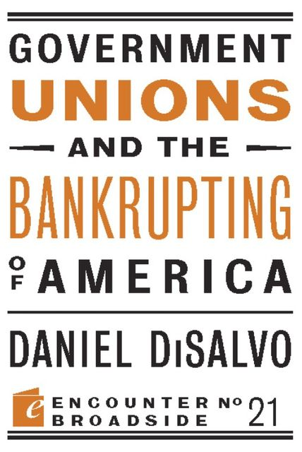 Government Unions and the Bankrupting of America, Daniel DiSalvo
