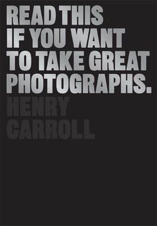 Read This If You Want to Take Great Photographs, Henry Carroll
