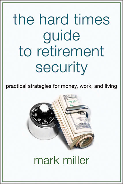 The Hard Times Guide to Retirement Security, Mark Miller