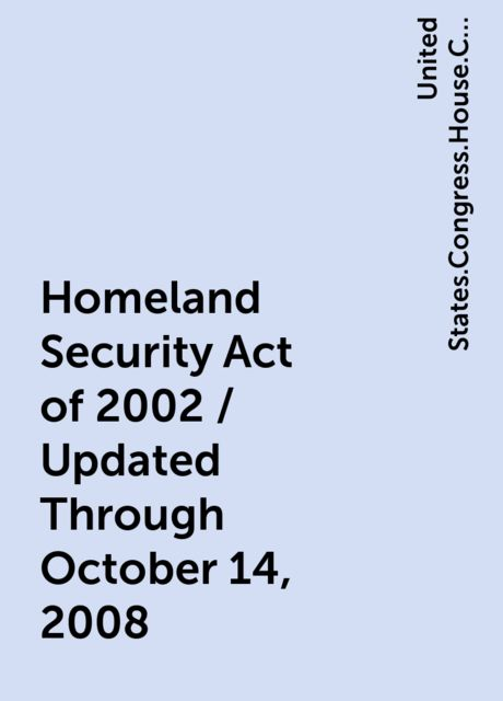 Homeland Security Act of 2002 / Updated Through October 14, 2008, United States.Congress.House.Committee on Homeland Security