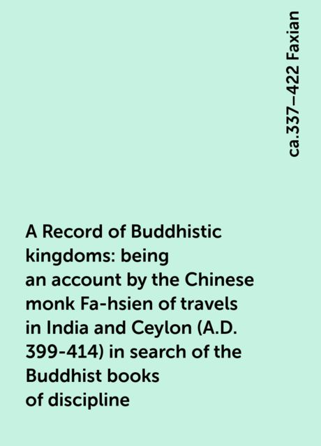 A Record of Buddhistic kingdoms: being an account by the Chinese monk Fa-hsien of travels in India and Ceylon (A.D. 399-414) in search of the Buddhist books of discipline, ca.337–422 Faxian
