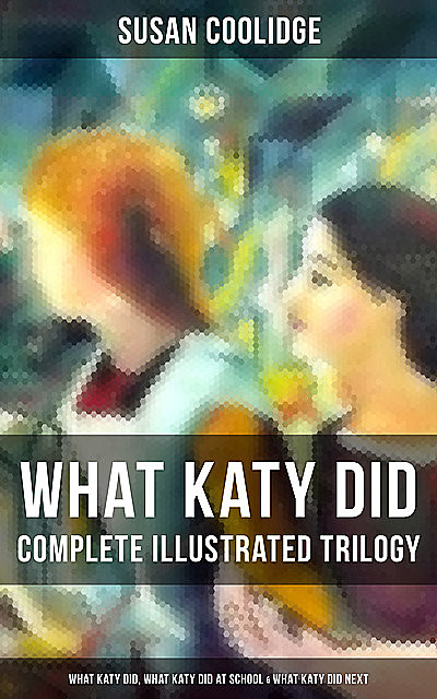 WHAT KATY DID – Complete Illustrated Trilogy: What Katy Did, What Katy Did at School & What Katy Did Next, Susan Coolidge