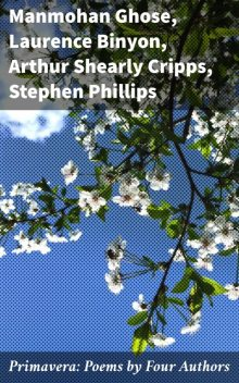 Primavera: Poems by Four Authors, Arthur Shearly Cripps, Stephen Phillips, Laurence Binyon, Manmohan Ghose