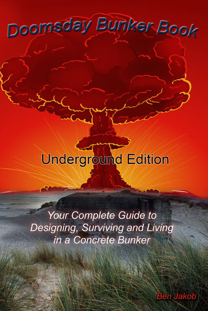 Doomsday Bunker Book: Your Complete Guide to Designing and Living in an Underground Concrete Bunker, Ben Jakob