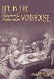 Life in the Victorian & Edwardian Workhouse, Michelle Higgs