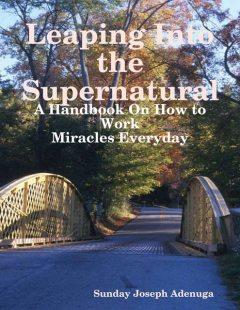 Leaping Into the Supernatural: A Handbook On How to Work Miracles Everyday, Sunday Joseph Adenuga