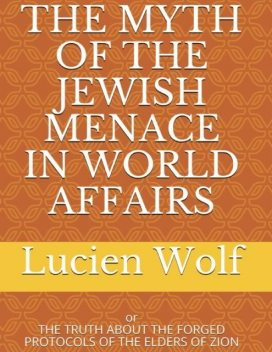 The Myth of the Jewish Menace In World Affairs: Or the Truth About the Forged Protocols of the Elders of Zion, Lucien Wolf