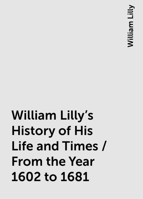 William Lilly's History of His Life and Times / From the Year 1602 to 1681, William Lilly