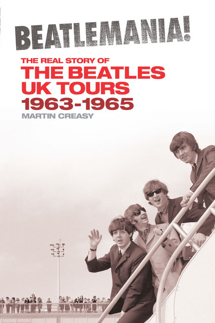 Beatlemania! The Real Story of the Beatles UK Tours 1963–1965, Martin Creasy