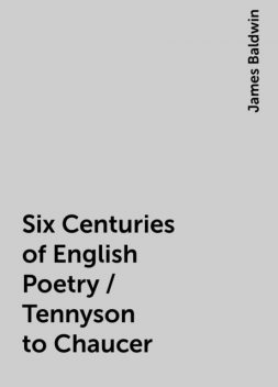 Six Centuries of English Poetry / Tennyson to Chaucer, James Baldwin