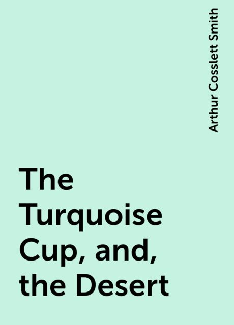 The Turquoise Cup, and, the Desert, Arthur Cosslett Smith