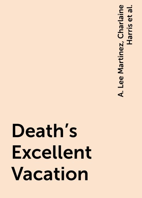 Death's Excellent Vacation, Lilith Saintcrow, Jeaniene Frost, Charlaine Harris, L.A.Banks, Christopher Golden, Toni L.P.Kelner, Katie MacAlister, Jeff Abbott, Sarah Louise Smith, Sharan Newman, Daniel Stashower, Chris Grabenstein, A. Lee Martinez