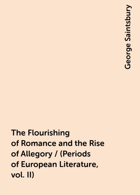 The Flourishing of Romance and the Rise of Allegory / (Periods of European Literature, vol. II), George Saintsbury