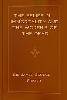 The Belief in Immortality and the Worship of the Dead / Vol. II, James George Frazer