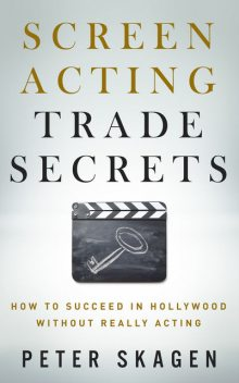 How to Succeed in Hollywood without really Acting: Practical inspirational insider secrets to achieving your potential, Peter Skagen