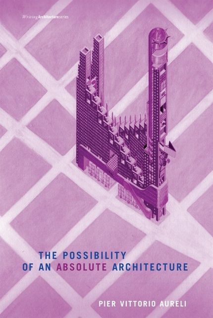 The Possibility of an Absolute Architecture (Writing Architecture), Pier Vittorio Aureli