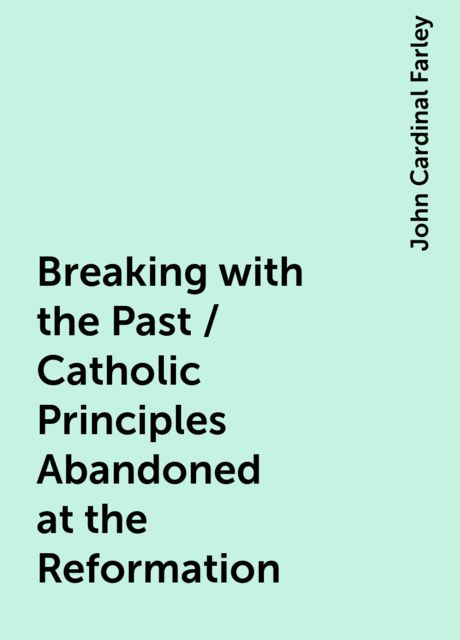 Breaking with the Past / Catholic Principles Abandoned at the Reformation, John Cardinal Farley