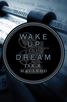 Wake Up and Dream, Ian R.MacLeod