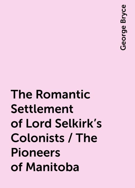 The Romantic Settlement of Lord Selkirk's Colonists / The Pioneers of Manitoba, George Bryce