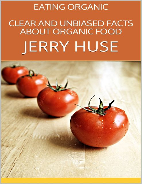 Eating Organic: Clear and Unbiased Facts About Organic Food, Jerry Huse