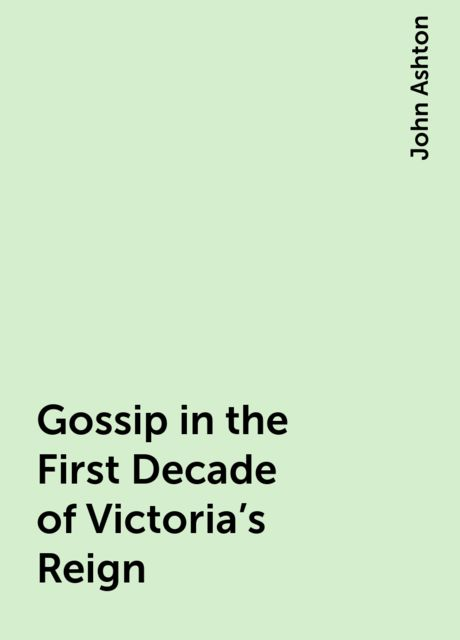 Gossip in the First Decade of Victoria's Reign, John Ashton