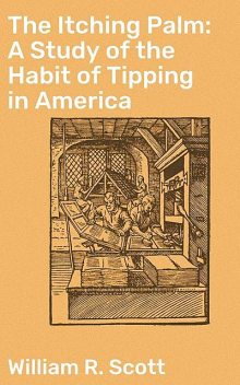 The Itching Palm: A Study of the Habit of Tipping in America, William Scott