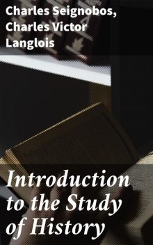 Introduction to the Study of History, Charles Seignobos, Charles Victor Langlois