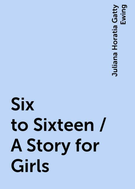 Six to Sixteen / A Story for Girls, Juliana Horatia Gatty Ewing
