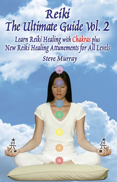Reiki The Ultimate Guide, Vol. 2 Learn Reiki Healing with Chakras, plus New Reiki Healing Attunements for All Levels, Steven Murray