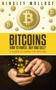 Bitcoins: How to Invest, Buy and Sell, Kinsley Wallace