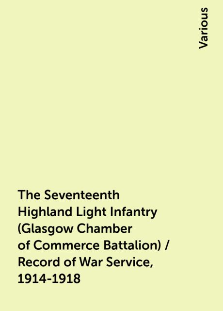 The Seventeenth Highland Light Infantry (Glasgow Chamber of Commerce Battalion) / Record of War Service, 1914-1918, Various