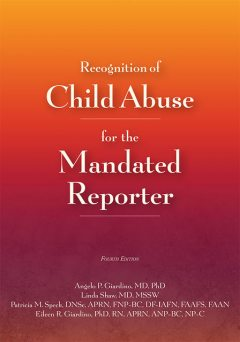 Recognition of Child Abuse for the Mandated Reporter 4e, APRN, APN, FNP, RN, FAAP, Angelo P. Giardino, DF-IAFN, DNSc, FAAFS, FAAN, FNP-BC, Patricia M. Speck, MPH, ANP, Eileen Giardino, Linda Shaw, MSSW