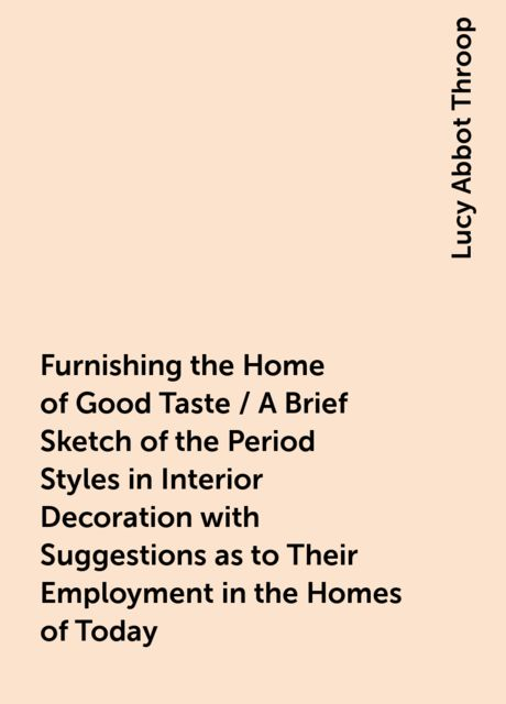 Furnishing the Home of Good Taste / A Brief Sketch of the Period Styles in Interior Decoration with Suggestions as to Their Employment in the Homes of Today, Lucy Abbot Throop