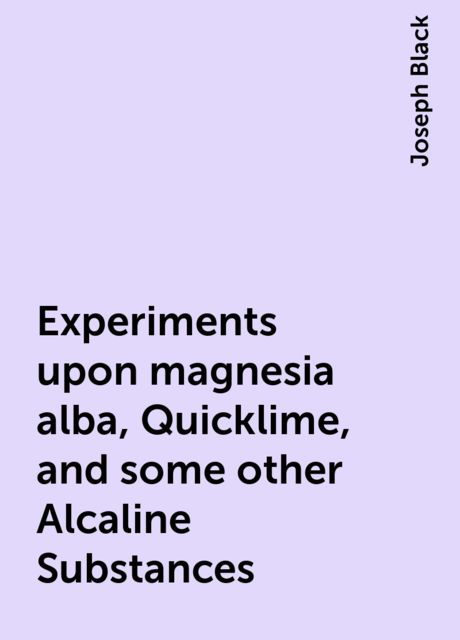 Experiments upon magnesia alba, Quicklime, and some other Alcaline Substances, Joseph Black