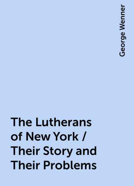 The Lutherans of New York / Their Story and Their Problems, George Wenner