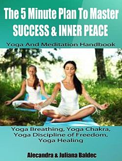 The 5 Minute Plan Master Success & Inner Peace: Yoga & Meditation Handbook – Yoga Breathing, Yoga Chakra, Yoga Discipline Of Freedom, Yoga Healing, Juliana Alecandra