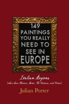149 Paintings You Really Should See in Europe — Italian Regions (other than Florence, Rome, The Vatican, and Venice), Porter Julian
