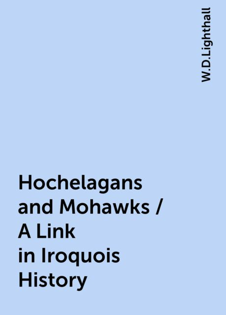 Hochelagans and Mohawks / A Link in Iroquois History, W.D.Lighthall