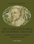The Complete Works of Geoffrey Chaucer : Romaunt of the Rose, Minor Poems, Volume I (Illustrated), Geoffrey Chaucer