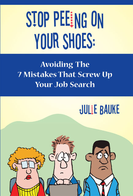 Stop Peeing On Your Shoes- Avoiding the 7 Mistakes That Screw Up Your Job Search, Julie JD Bauke