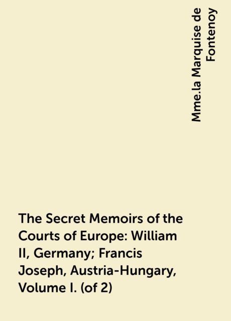 The Secret Memoirs of the Courts of Europe: William II, Germany; Francis Joseph, Austria-Hungary, Volume I. (of 2), Mme.la Marquise de Fontenoy