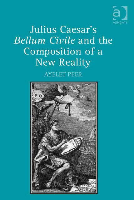 Julius Caesar's Bellum Civile and the Composition of a New Reality, Ayelet Peer