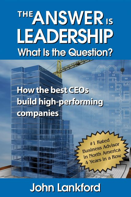 The Answer is Leadership What is the Question, John Lankford