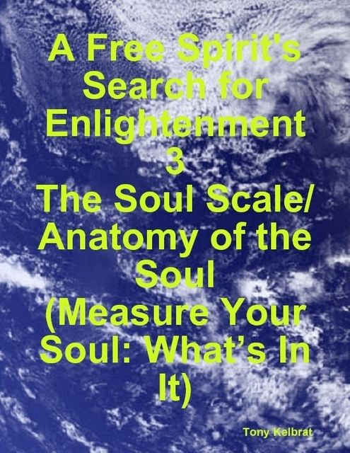 A Free Spirit's Search for Enlightenment 3: The Soul Scale/ Anatomy of the Soul (Measure Your Soul: What's In It), Tony Kelbrat