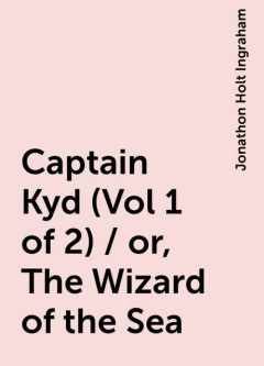 Captain Kyd (Vol 1 of 2) / or, The Wizard of the Sea, Jonathon Holt Ingraham