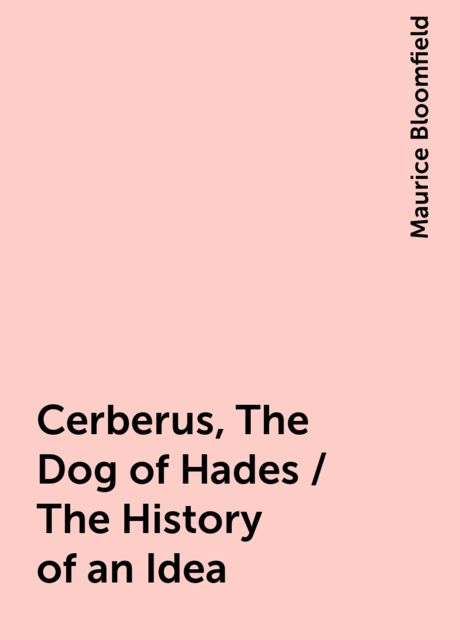 Cerberus, The Dog of Hades / The History of an Idea, Maurice Bloomfield