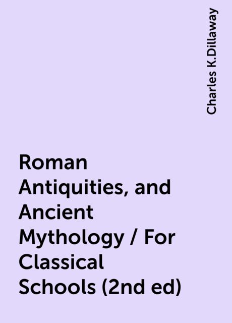 Roman Antiquities, and Ancient Mythology / For Classical Schools (2nd ed), Charles K.Dillaway