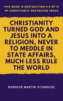 Christianity Turned God and Jesus Into a Religion, Never to Meddle in State Affairs, Much Less Rule the World, Rodolfo Martin Vitangcol