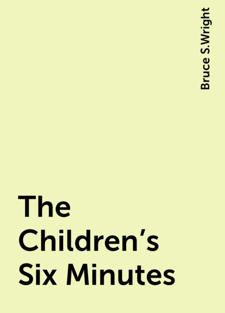 The Children's Six Minutes, Bruce S.Wright