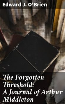 The Forgotten Threshold: A Journal of Arthur Middleton, Edward J.O'Brien
